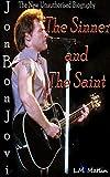 Jon Bon Jovi: The Sinner and the Saint: The New Unauthorised Biography