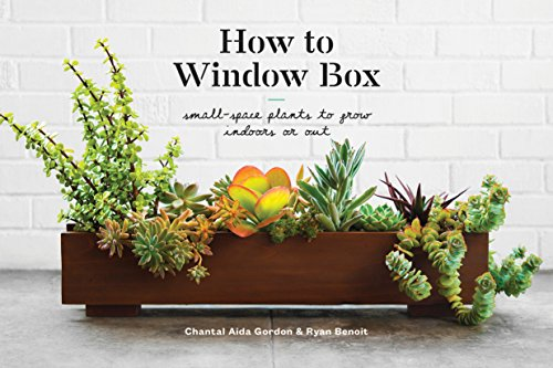 How to Window Box: Small-Space Plants to Grow Indoors or Out by [Gordon, Chantal Aida, Benoit, Ryan]