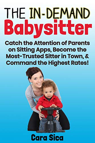 The In-Demand Babysitter: Catch the Attention of Parents on Sitting Apps, Become the Most-Trusted Sitter in Town, & Command the Highest Rates!
