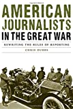 img - for American Journalists in the Great War: Rewriting the Rules of Reporting (Studies in War, Society, and the Military) book / textbook / text book