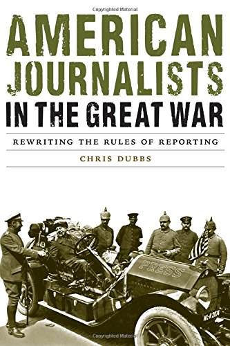American Journalists in the Great War: Rewriting the Rules of Reporting (Studies in War, Society, and the Military)