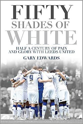 9984047b77 Fifty Shades of White  Half a Century of Pain and Glory with Leeds United   Amazon.co.uk  Gary Edwards  9781785311987  Books