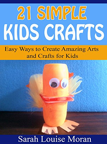 21 Simple Kids Crafts: Easy Ways to Create Amazing Arts and Crafts for Kids by [Moran, Sarah Louise]
