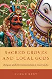 Sacred Groves and Local Gods : Religion and Environmentalism in South India, Kent, Eliza F., 0199895481