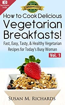 How to Cook Delicious Vegetarian Breakfasts! (Eat Healthy, Feel Vibrant - Fast, Easy, Tasty & Healthy Vegetarian Recipes for Today's Busy Woman Book 1) by [Richards, Susan M.]