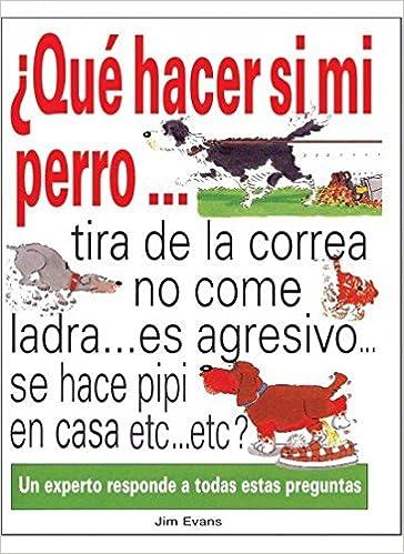 ¿ Qué hacer si mi perro... tira de la correa...no come...ladra es agresivo... se hace pipí en casa... etc.. etc?: EVANS: 9788428211741: Amazon.com: Books