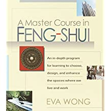 A Master Course in Feng-Shui: An In-Depth Program for Learning to Choose, Design, and Enhance the Spaces Where We Live and Work