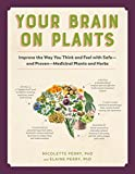 Your Brain on Plants: Improve the Way You Think and Feel with Safe_and Proven_Medicinal Plants and Herbs