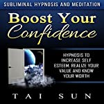 Boost Your Confidence: Hypnosis to Increase Self Esteem, Realize Your Value and Know Your Worth via Subliminal Hypnosis and Meditation | Tai Sun