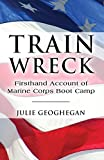 Train Wreck: Firsthand Account of Marine Corps Boot Camp by Geoghegan, Julie (2009) Paperback