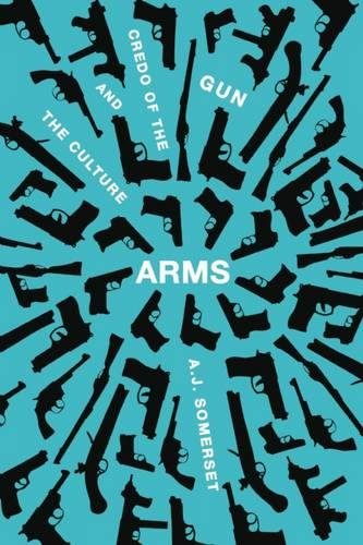Read Online Arms: The Culture and Credo of the Gun pdf epub