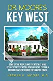 Dr. Moore's Key West: Some of the People and Events that Make Key West Different Told Trough The Eyes of a Georgia Cracker Turned Freshwater Conch