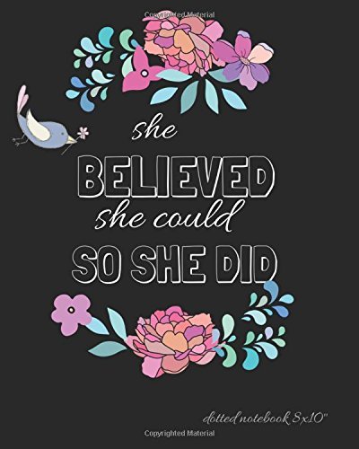 "Download She Believed She Could So She Did Dotted Notebook 8x10"": Classic Black Floral Cover :Bullet Grid Journal : 150 Dot Gird Pages, Dots spaced 5mm) Dotted ... Girls and School (Dotted Grid Notebook). PDF"
