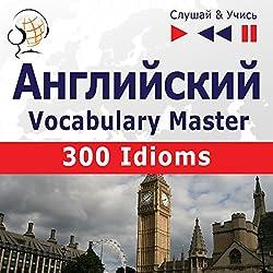 300 Idioms: Angliyskiy Vocabulary Master - sredniy / prodvinutyy uroven' B2-C1 (Slushay & Uchis')