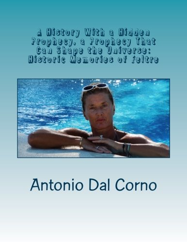 Read Online A History With A Hidden Prophecy, A Prophecy That Can Shape The Universe: Historic Memories Of Feltre ebook