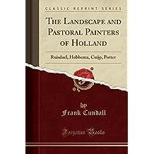 The Landscape and Pastoral Painters of Holland: Ruisdael, Hobbema, Cuijp, Potter (Classic Reprint)