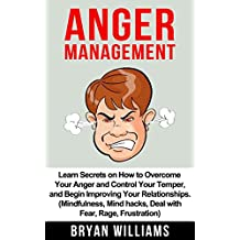 Anger Management: Learn Secrets on How to Overcome Your Anger and Control Your Temper, and Begin Improving Your Relationships. (Mindfullness, Mind Hacks, ... Frustration) (Emotional Mastery Book 1)