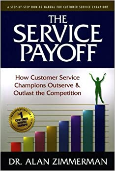 The Service Payoff: How Customer Service Champions Outserve and Outlast the Competition by Dr. Alan Zimmerman (2011-05-17)