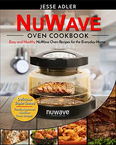Nuwave Oven Cookbook: Easy & Healthy NuWave Oven Recipes for the Everyday Home - Delicious Triple-Tested, Family-Approved NuWave Oven Recipes by Jesse Adler