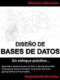 Diseño de Bases de Datos - Un enfoque práctico: Aprende a diseñar bases de datos desde el modelo conceptual hasta el modelo relacional con esta guía práctica con ejemplos (Spanish Edition)