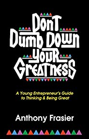 Don't Dumb Down Your Greatness: A Young Entrepreneur's Guide to Thinking & Being Great (Engl