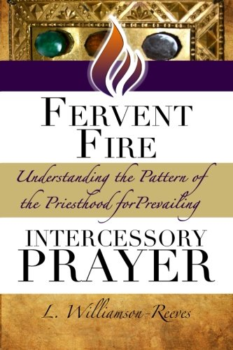 Fervent Fire: Understanding the Pattern of the Priesthood for Prevailing Intercessory Prayer (The Priest and Warrior Intercessor Series)