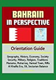 Bahrain in Perspective - Orientation Guide: Geography, History, Economy, Society, Security, Military, Religion, Traditions, Manama, Muharraq, Hamad Town, Riffa, Al Khalifa Era, Oil, Sectarian Balance