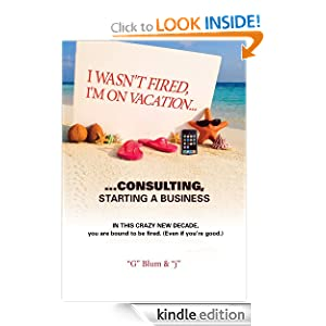 I Wasn't Fired. I'm on Vacation, Consulting...Starting a Business Gary Blum and
