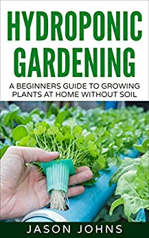 Hydroponics : A Beginners Guide To Growing Food Without Soil: Grow Delicious Fruits And Vegetables Hydroponically In Your Home (Inspiring Gardening Ideas Book 4) by [Johns, Jason]