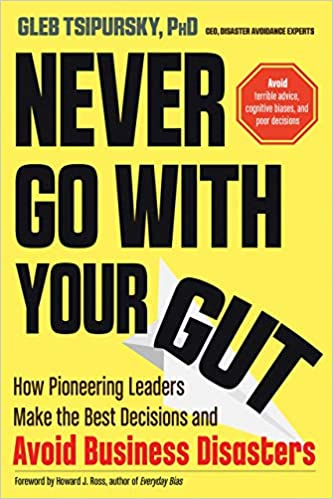 Never Go With Your Gut: How Pioneering Leaders Make the Best Decisions and Avoid Business Disasters (Avoid Terrible Advice, Cognitive Biases, and Poor Decisions) Image