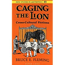 Caging the Lion: Cross-Cultural Fictions (New Studies in Aesthetics) by Bruce E. Fleming (1993-08-01)
