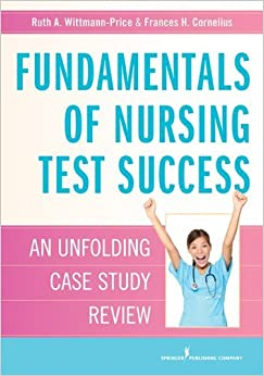 Fundamentals of Nursing Test Success: An Unfolding Case Study Review by Wittmann-Price PhD CNS RN CNE Ruth (2012-11-12)