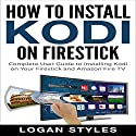 How to Install Kodi on Firestick: Complete User Guide to Installing Kodi on Your Firestick and Amazon Fire TV Audiobook by Logan Styles Narrated by John Boss