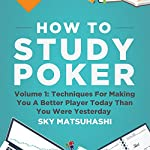 How to Study Poker, Volume 1q: Techniques for Making You a Better Player Today Than You Were Yesterday | Sky Matsuhashi