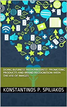 Doing Business With Pinterest: Promoting products and brand recognition with the use of images (Social Media Marketing Book 1) by [Spiliakos, Konstantinos]