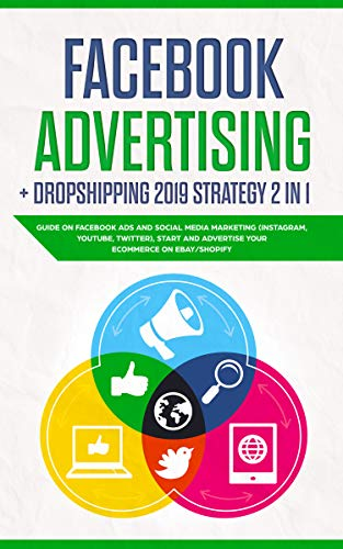 Facebook advertising + Dropshipping 2019 Strategy 2 in 1: Guide on Facebook Ads and Social Media Marketing (instagram, youtube, twitter), Start and Advertise your Ecommerce on Ebay/Shopify (Making Money Posting Links On The Internet)