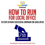 How to Run for Local Office: 10 Steps to Run a Successful Campaign for Local Office | HowExpert Press,Michael Cole