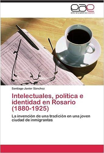 Intelectuales, política e identidad en Rosario (1880-1925): La invención de una tradición en una joven ciudad de inmigrantes (Spanish Edition) (Spanish)