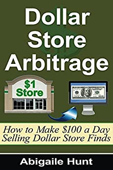 Dollar Store Arbitrage: How to Make 100 a Day Selling Dollar Store Finds by [Hunt, Abigaile]