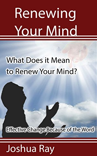 Renewing Your Mind: What Does it Mean to Renew Your Mind? Effective Change Because of the - What Mean Does Ray Ray