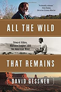 All The Wild That Remains: Edward Abbey, Wallace Stegner, and the American West by David Gessner (2016-03-14)