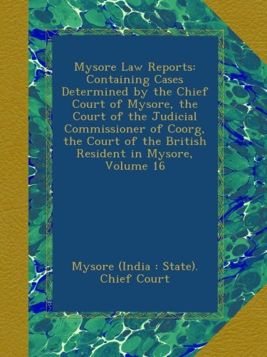 Download Mysore Law Reports: Containing Cases Determined by the Chief Court of Mysore, the Court of the Judicial Commissioner of Coorg, the Court of the British Resident in Mysore, Volume 16 pdf epub