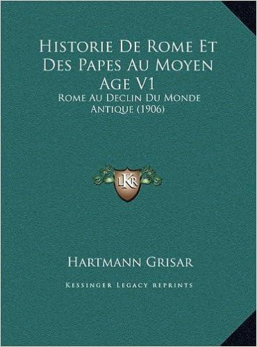 Historie de Rome Et Des Papes Au Moyen Age V1: Rome Au Declin Du Monde Antique (1906)