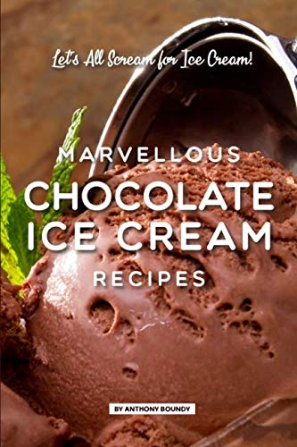 Marvellous Chocolate Ice Cream Recipes: Let's All Scream for Ice Cream! by Anthony Boundy