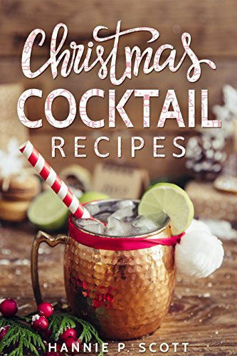 Christmas Cocktail Recipes: Christmas Drinks to Liven up the Holidays by Hannie P. Scott