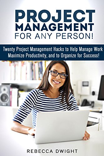 Project Management for Any Person!: Twenty Project Management Hacks to Help Manage Work, Maximize Productivity, and Organize for Success! (Productivity & Time Management) Pdf