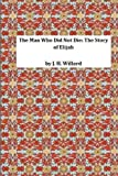 The Man Who Did Not Die: the Story of Elijah, J. H. J. H. Willard, 1495304922