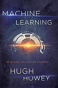 Machine Learning: New and Collected Stories by [Howey, Hugh]