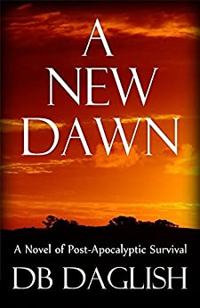 A NEW DAWN: A Novel of Post-Apocalyptic Survival by [Daglish, DB]