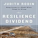 The Resilience Dividend: Being Strong in a World Where Things Go Wrong | Judith Rodin